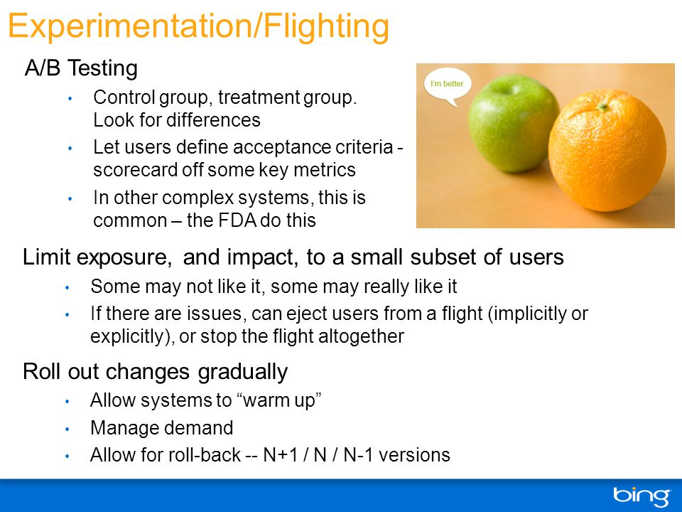 Experimentation/Flighting Limit exposure, and impact, to a small subset of users Some may not like it, some may really like it If there are issues, can eject users from a flight (implicitly or explicitly), or stop the flight altogether Roll out changes gradually Allow systems to warm up Manage demand Allow for roll-back -- N+1 / N / N-1 versions A/B Testing Control group, treatment group.