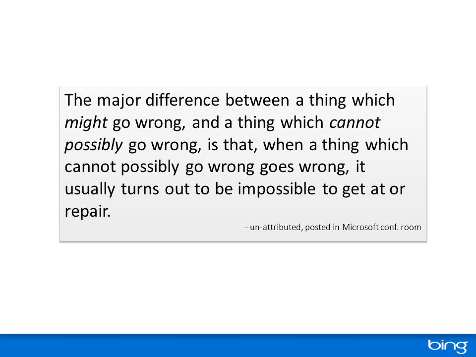 The major difference between a thing which might go wrong, and a thing which cannot possibly go wrong, is that, when a thing which cannot possibly go wrong goes wrong, it usually turns out to be impossible to get at or repair.