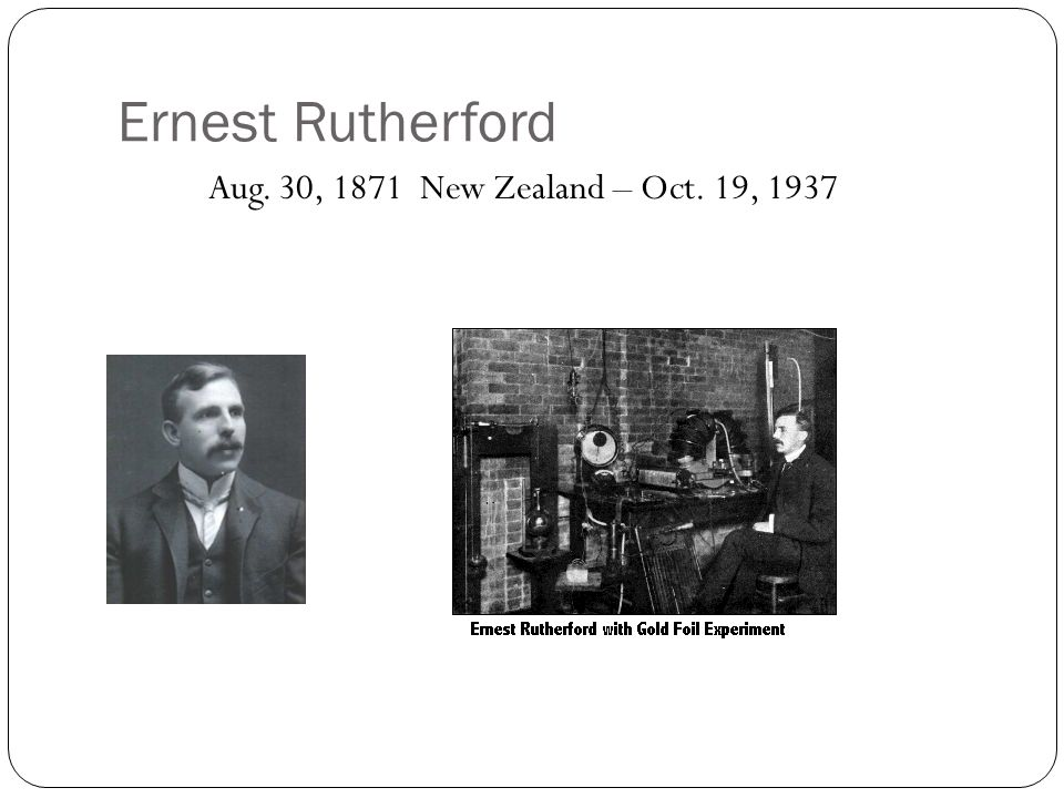 Ernest Rutherford Aug. 30, 1871 New Zealand – Oct. 19, 1937