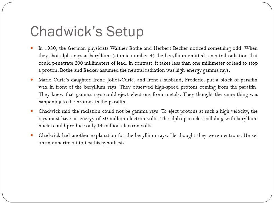 Chadwick's Setup In 1930, the German physicists Walther Bothe and Herbert Becker noticed something odd.
