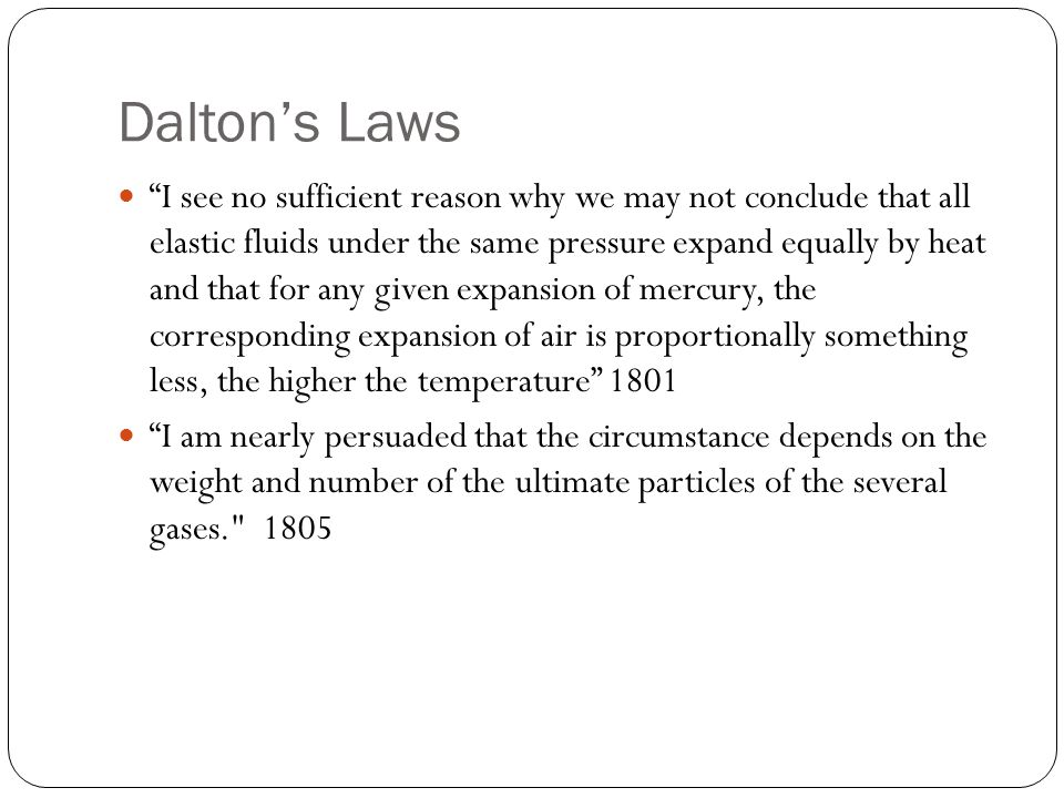 Dalton's Laws I see no sufficient reason why we may not conclude that all elastic fluids under the same pressure expand equally by heat and that for any given expansion of mercury, the corresponding expansion of air is proportionally something less, the higher the temperature 1801 I am nearly persuaded that the circumstance depends on the weight and number of the ultimate particles of the several gases. 1805