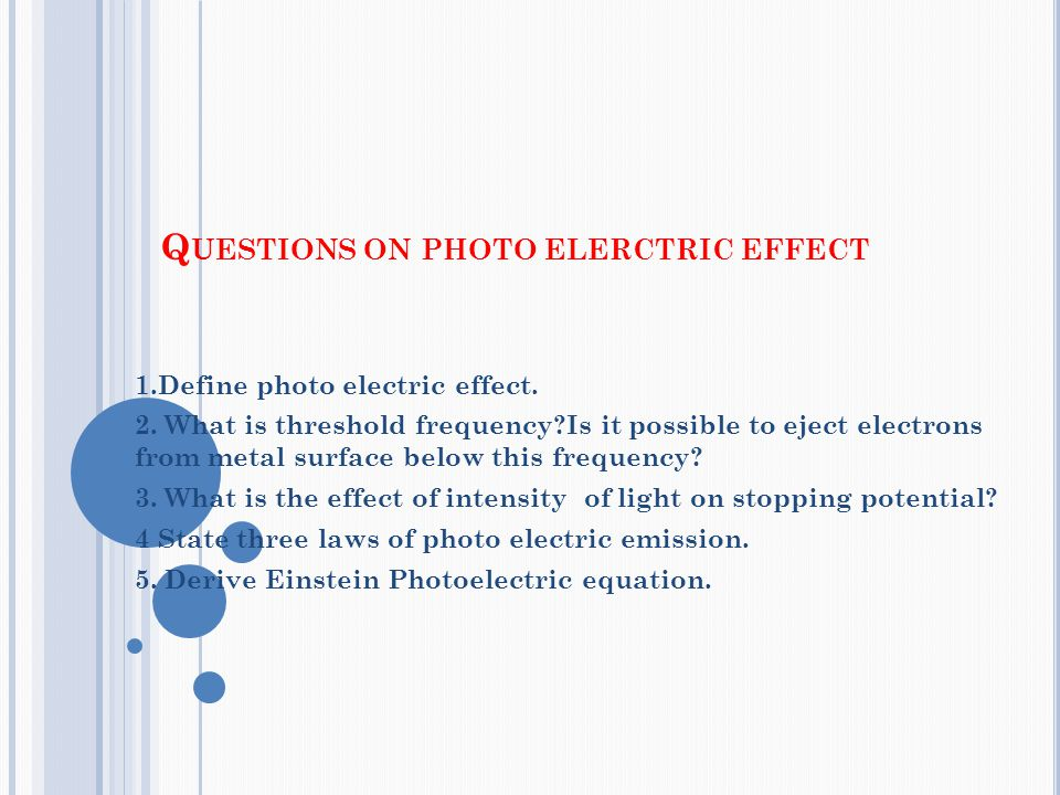 Q UESTIONS ON PHOTO ELERCTRIC EFFECT 1.Define photo electric effect. 2. What is threshold frequency?Is it possible to eject electrons from metal surfa