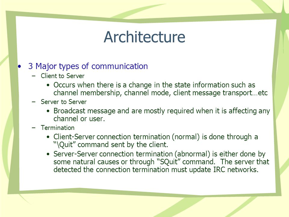 Architecture 3 Major types of communication –Client to Server Occurs when there is a change in the state information such as channel membership, channel mode, client message transport…etc –Server to Server Broadcast message and are mostly required when it is affecting any channel or user.