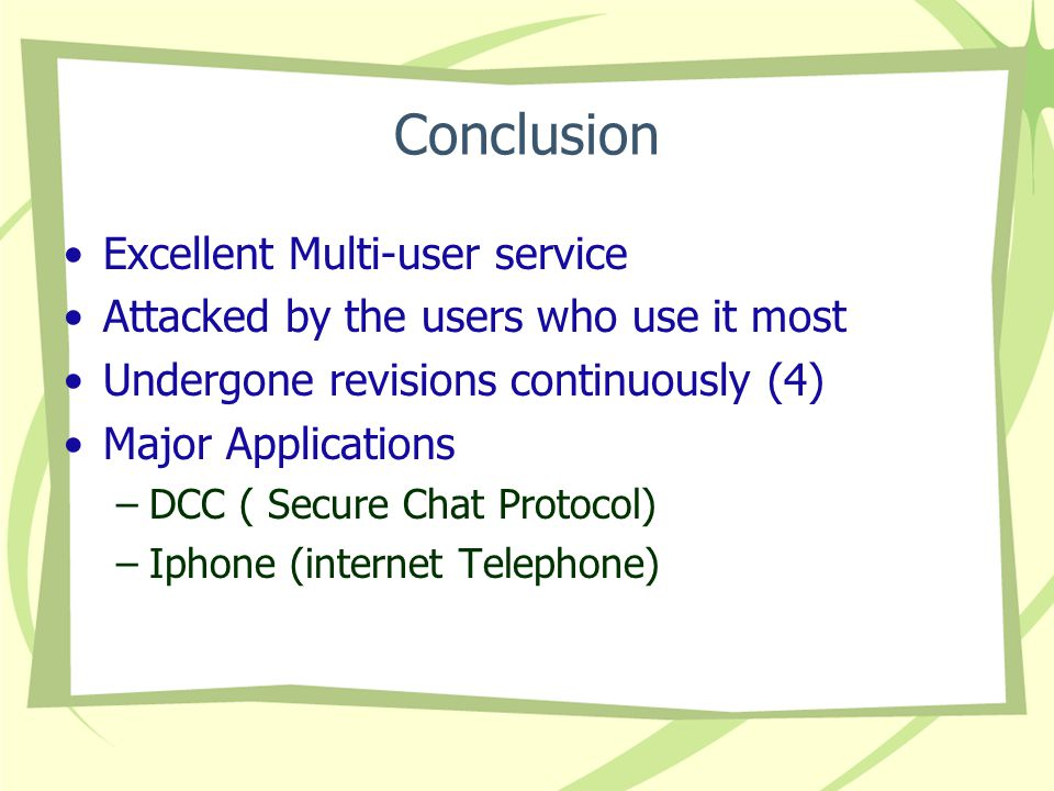 Conclusion Excellent Multi-user service Attacked by the users who use it most Undergone revisions continuously (4) Major Applications –DCC ( Secure Chat Protocol) –Iphone (internet Telephone)