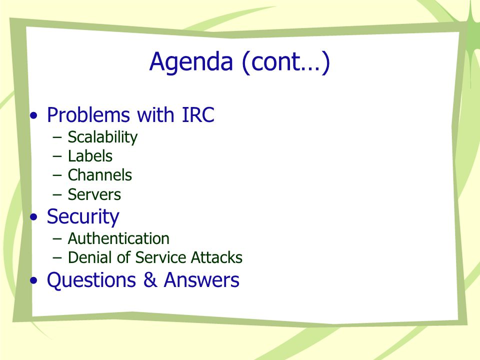 Agenda (cont…) Problems with IRC –Scalability –Labels –Channels –Servers Security –Authentication –Denial of Service Attacks Questions & Answers