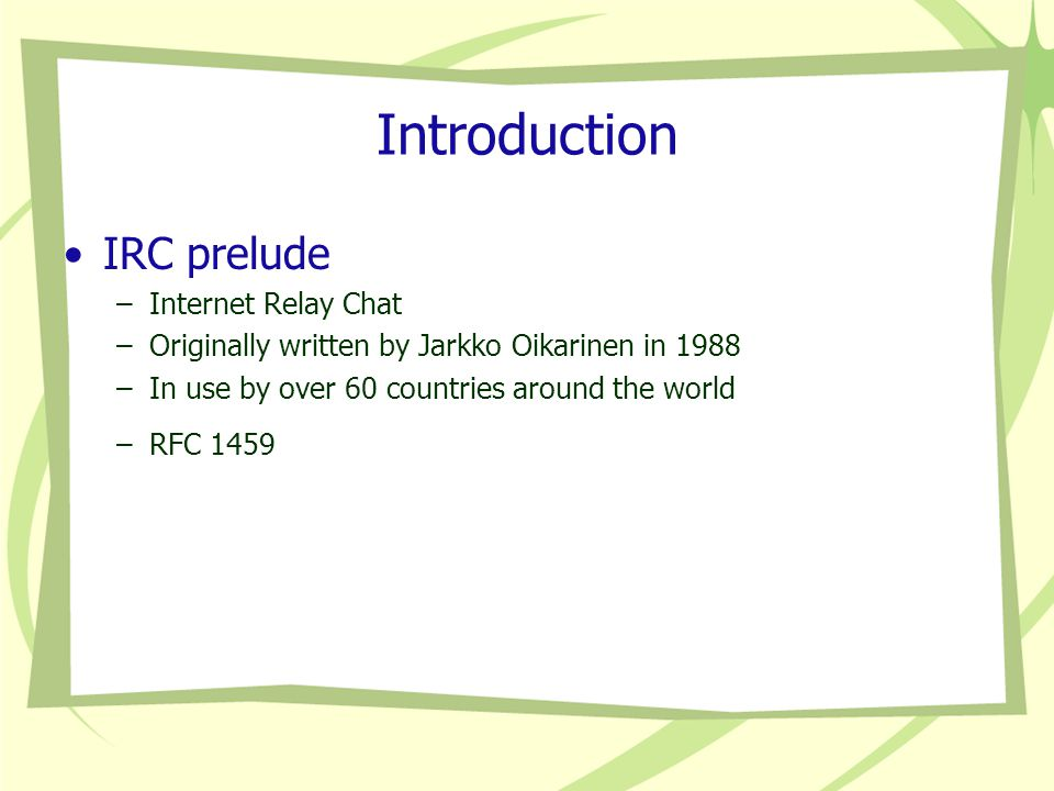 Introduction IRC prelude –Internet Relay Chat –Originally written by Jarkko Oikarinen in 1988 –In use by over 60 countries around the world –RFC 1459