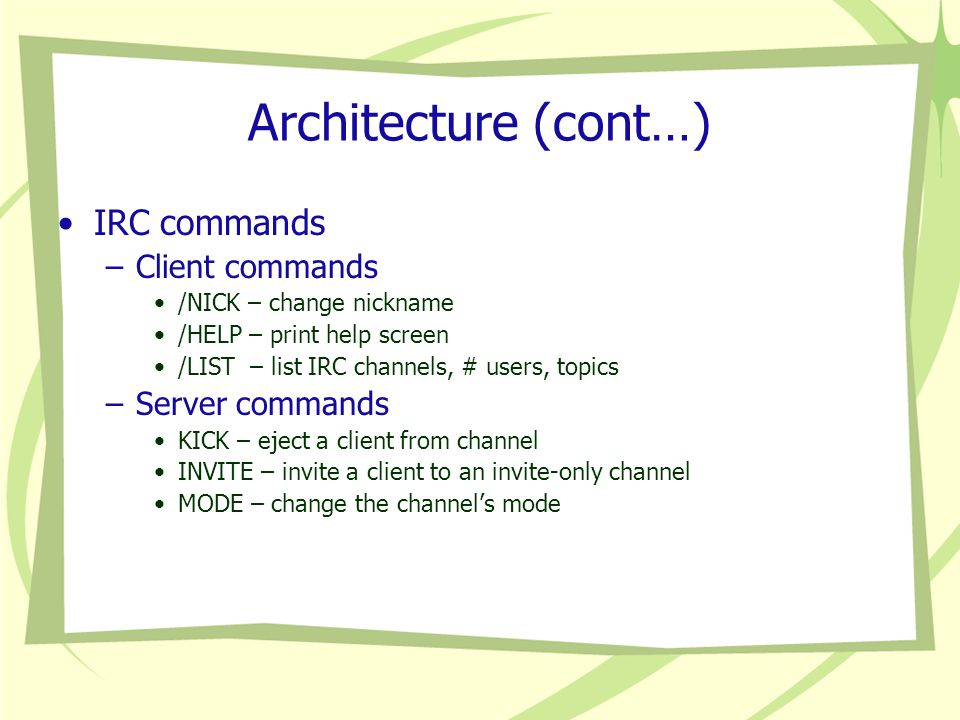 Architecture (cont…) IRC commands –Client commands /NICK – change nickname /HELP – print help screen /LIST – list IRC channels, # users, topics –Server commands KICK – eject a client from channel INVITE – invite a client to an invite-only channel MODE – change the channel's mode