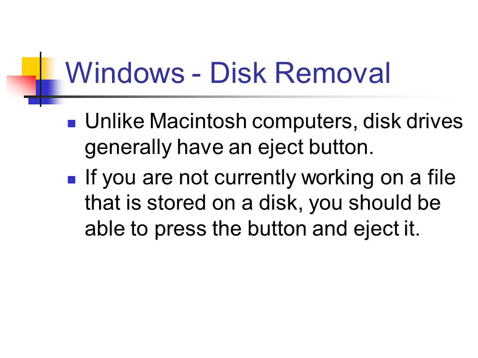 Windows - Disk Removal Unlike Macintosh computers, disk drives generally have an eject button. If you are not currently working on a file that is stor