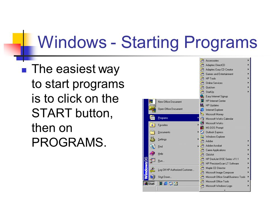 Windows - Starting Programs The easiest way to start programs is to click on the START button, then on PROGRAMS.