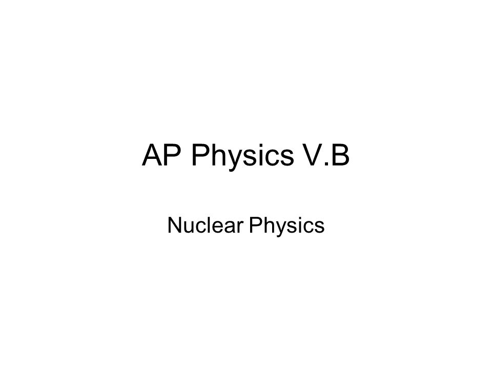 AP Physics V.B Nuclear Physics