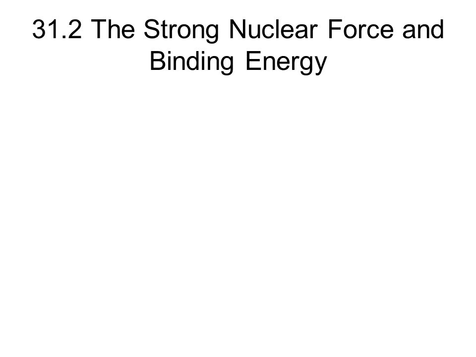 31.2 The Strong Nuclear Force and Binding Energy
