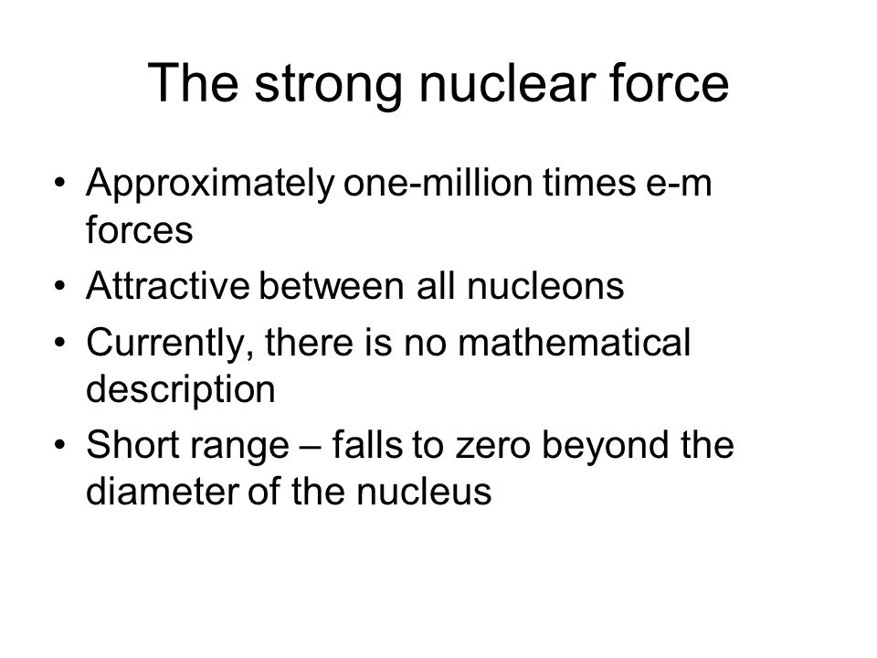 The strong nuclear force Approximately one-million times e-m forces Attractive between all nucleons Currently, there is no mathematical description Short range – falls to zero beyond the diameter of the nucleus