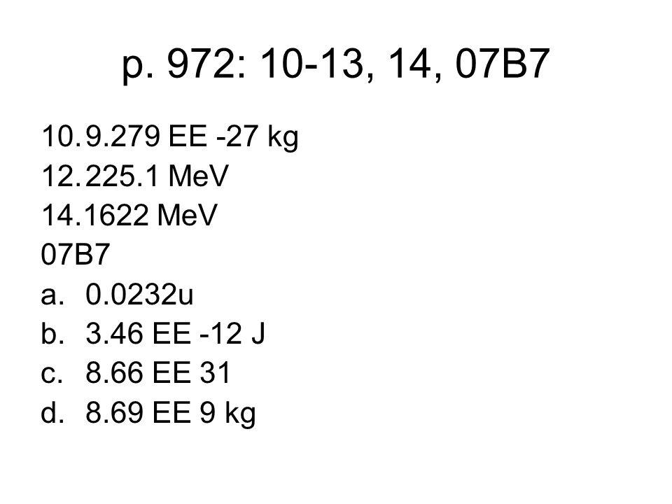 p. 972: 10-13, 14, 07B7 10.9.279 EE -27 kg 12.225.1 MeV 14.1622 MeV 07B7 a.0.0232u b.3.46 EE -12 J c.8.66 EE 31 d.8.69 EE 9 kg
