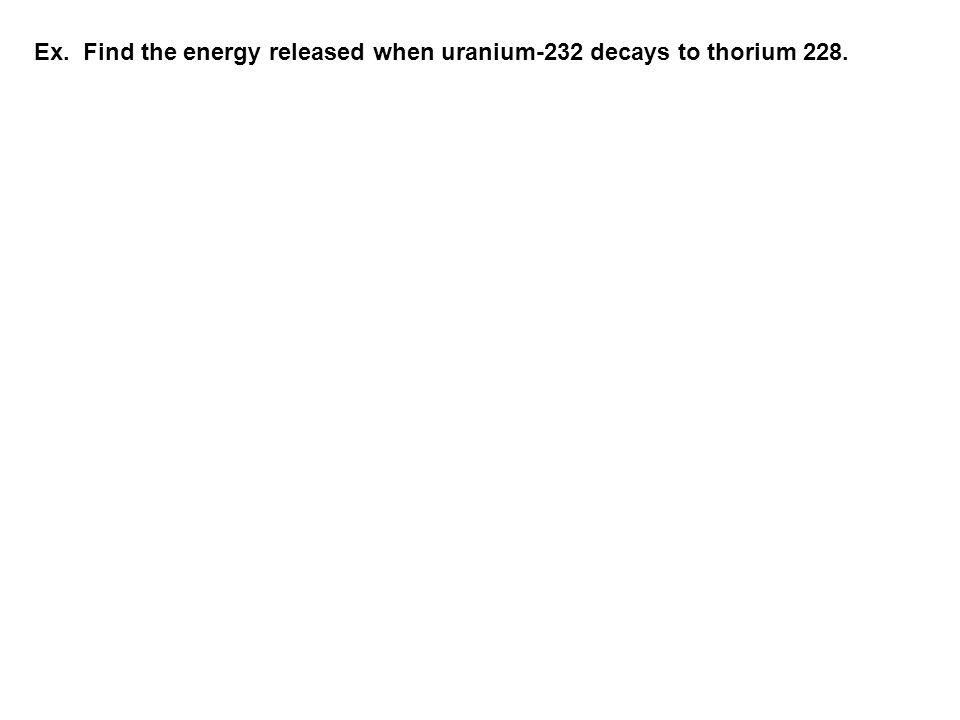 Ex. Find the energy released when uranium-232 decays to thorium 228.