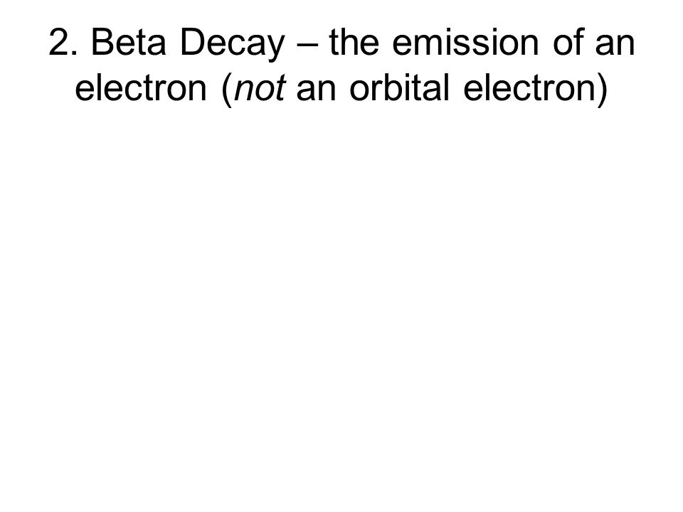 2. Beta Decay – the emission of an electron (not an orbital electron)