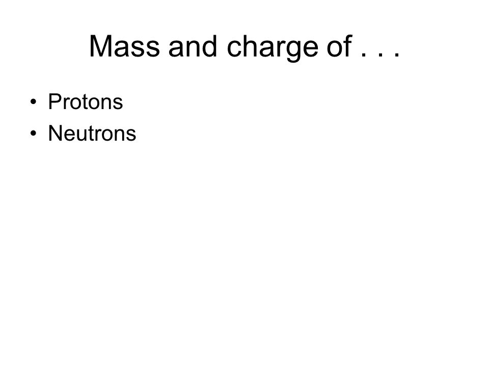 Mass and charge of... Protons Neutrons