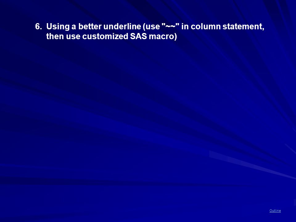 Outline 6.Using a better underline (use ~~ in column statement, then use customized SAS macro)