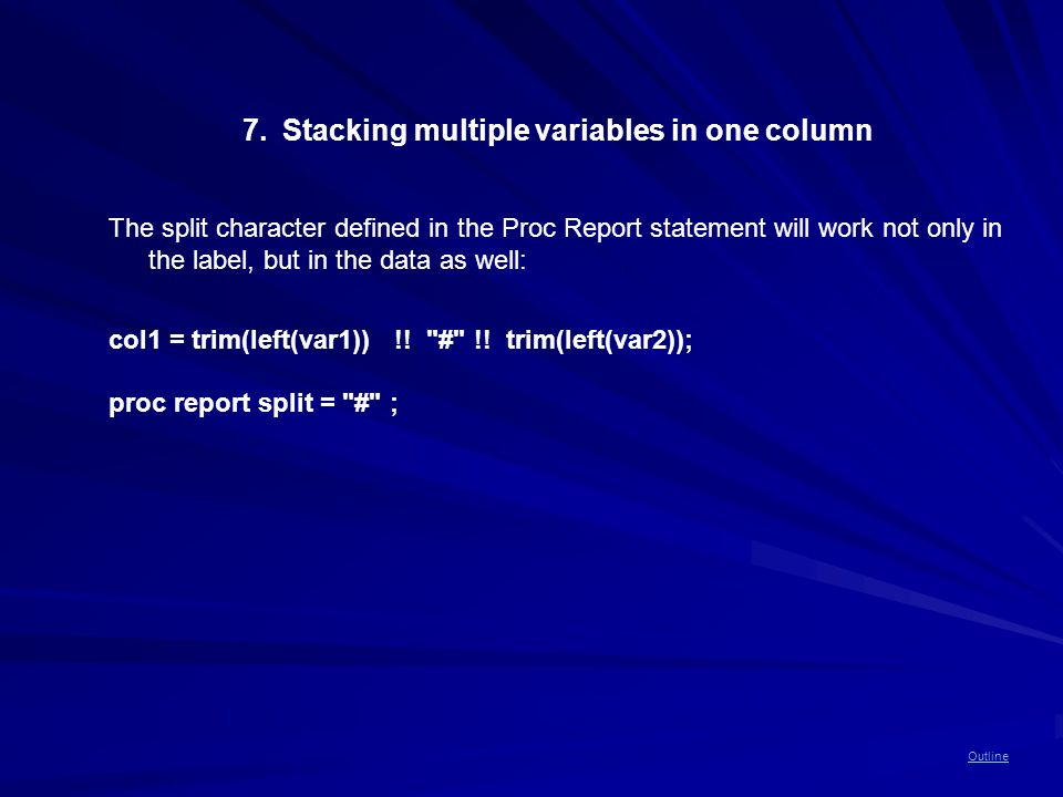 Outline 7.Stacking multiple variables in one column The split character defined in the Proc Report statement will work not only in the label, but in the data as well: col1 = trim(left(var1)) !.