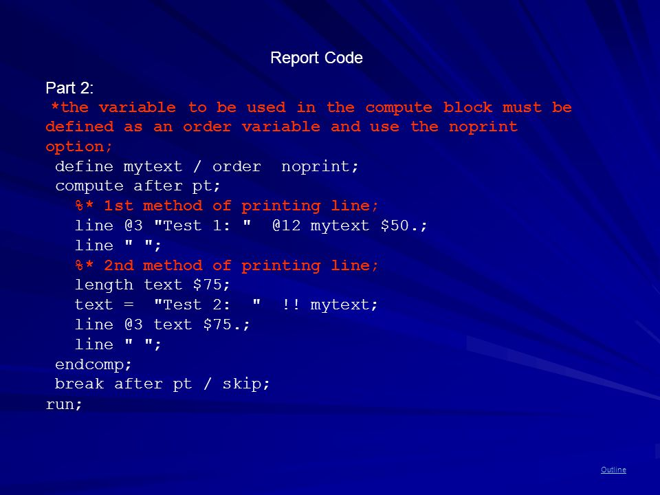 Outline Report Code Part 2: *the variable to be used in the compute block must be defined as an order variable and use the noprint option; define mytext / order noprint; compute after pt; %* 1st method of printing line; line @3 Test 1: @12 mytext $50.; line ; %* 2nd method of printing line; length text $75; text = Test 2: !.