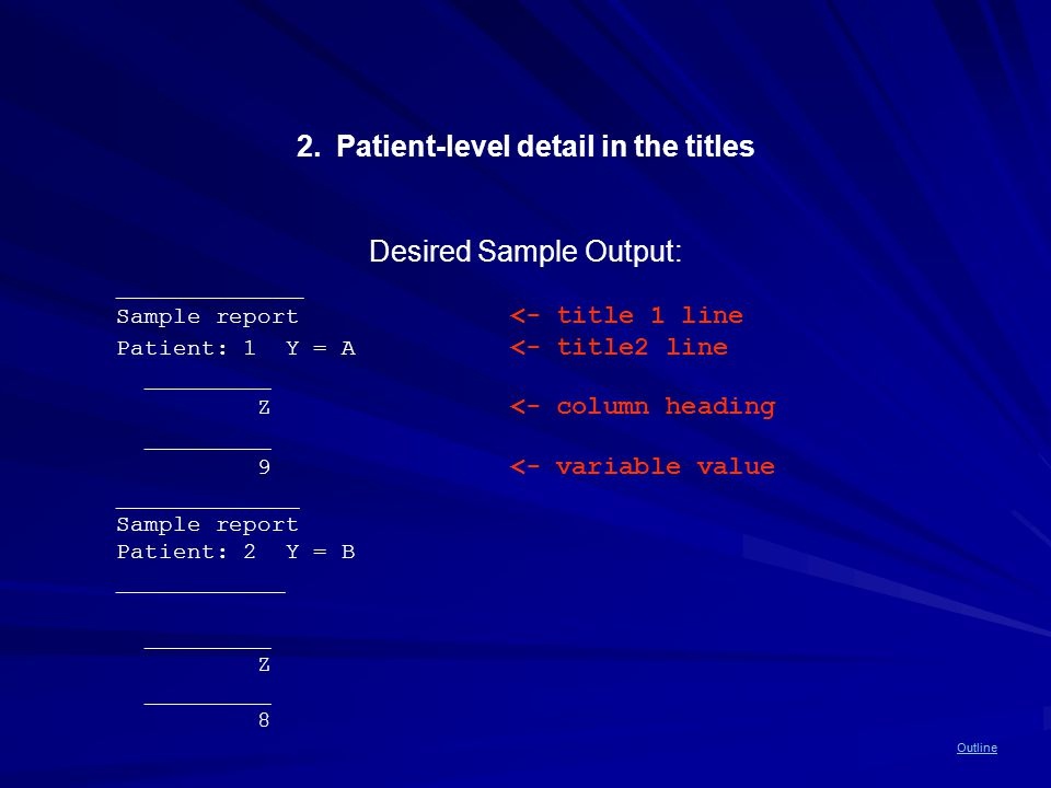 Outline 2.Patient-level detail in the titles Desired Sample Output: ____________ Sample report <- title 1 line Patient: 1 Y = A <- title2 line _________ Z <- column heading _________ 9 <- variable value _____________ Sample report Patient: 2 Y = B ____________ _________ Z _________ 8 Outline