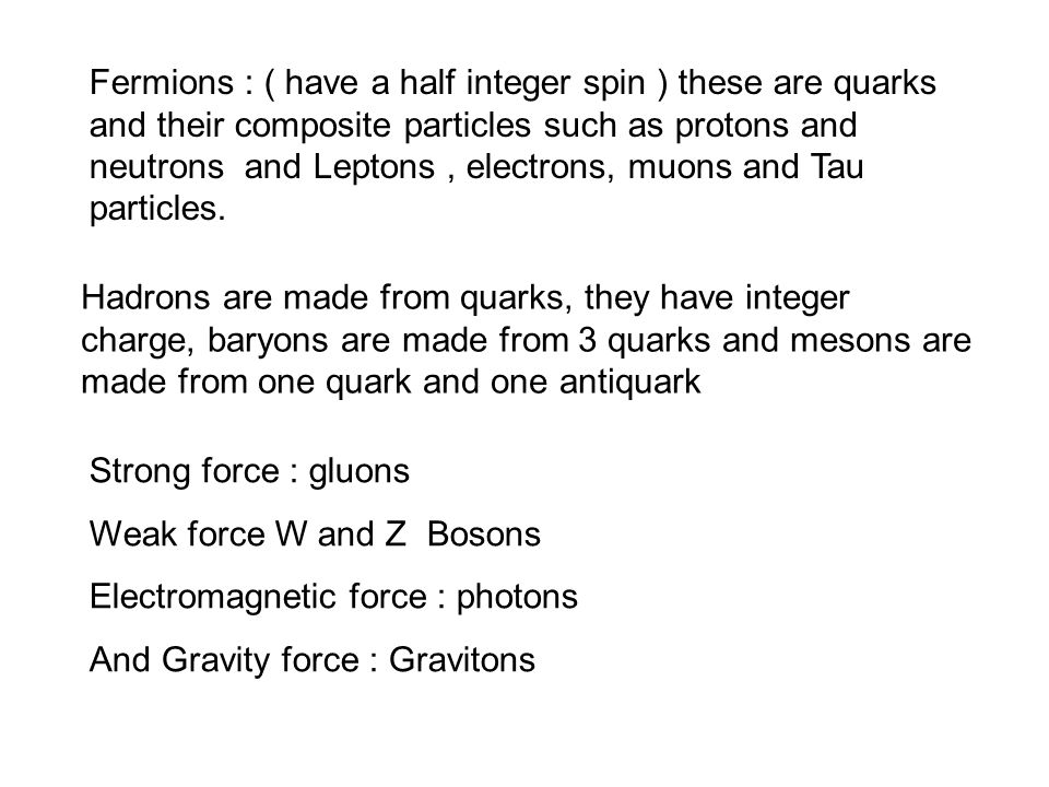 Fermions : ( have a half integer spin ) these are quarks and their composite particles such as protons and neutrons and Leptons, electrons, muons and Tau particles.