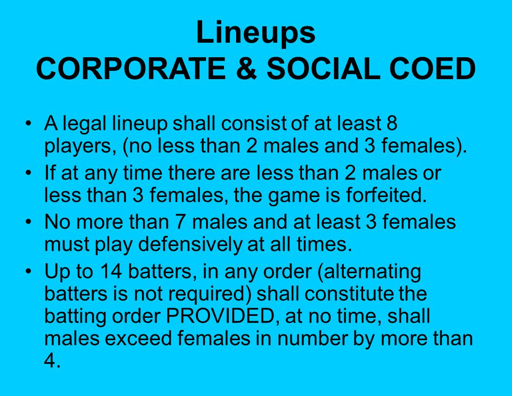 Lineups CORPORATE & SOCIAL COED A legal lineup shall consist of at least 8 players, (no less than 2 males and 3 females). If at any time there are les