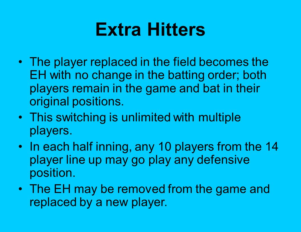 Extra Hitters The player replaced in the field becomes the EH with no change in the batting order; both players remain in the game and bat in their or