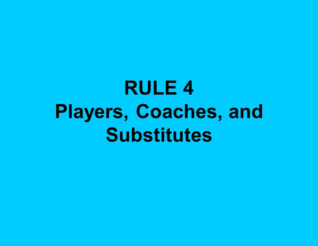 RULE 4 Players, Coaches, and Substitutes