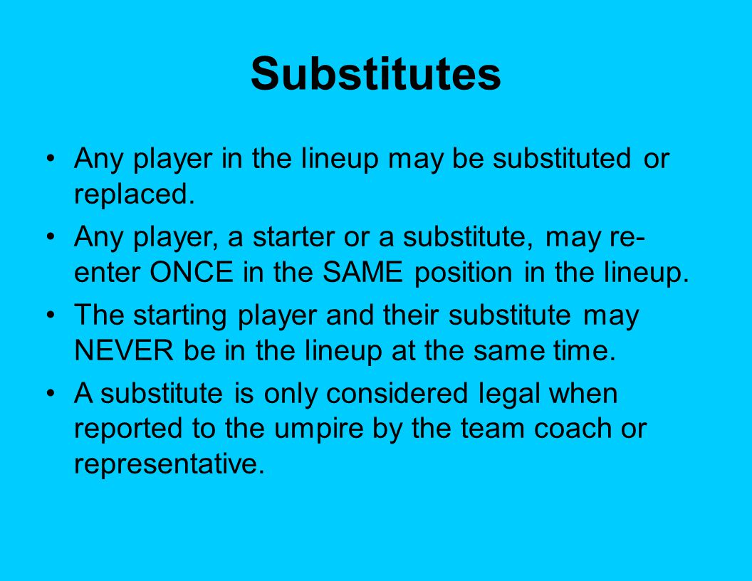 Substitutes Any player in the lineup may be substituted or replaced. Any player, a starter or a substitute, may re- enter ONCE in the SAME position in