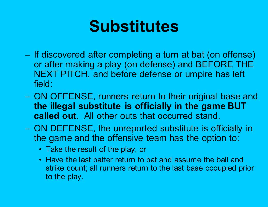 Substitutes –If discovered after completing a turn at bat (on offense) or after making a play (on defense) and BEFORE THE NEXT PITCH, and before defen