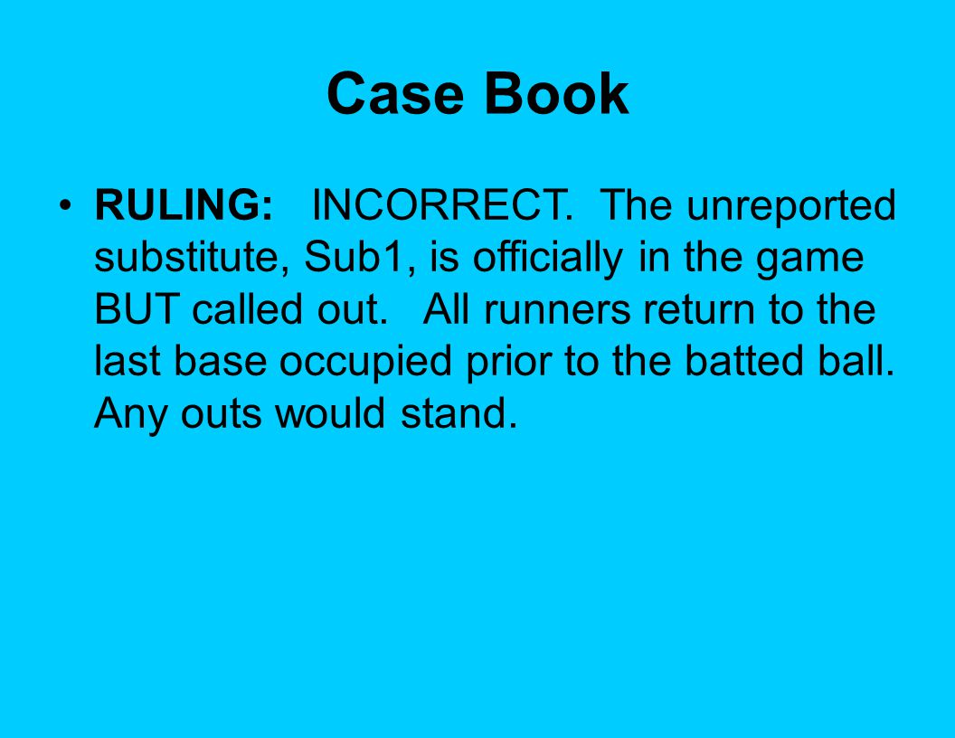 Case Book RULING: INCORRECT. The unreported substitute, Sub1, is officially in the game BUT called out. All runners return to the last base occupied p