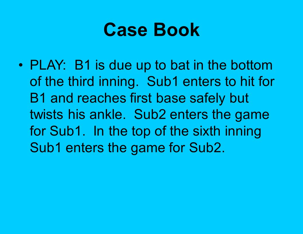 Case Book PLAY: B1 is due up to bat in the bottom of the third inning. Sub1 enters to hit for B1 and reaches first base safely but twists his ankle. S