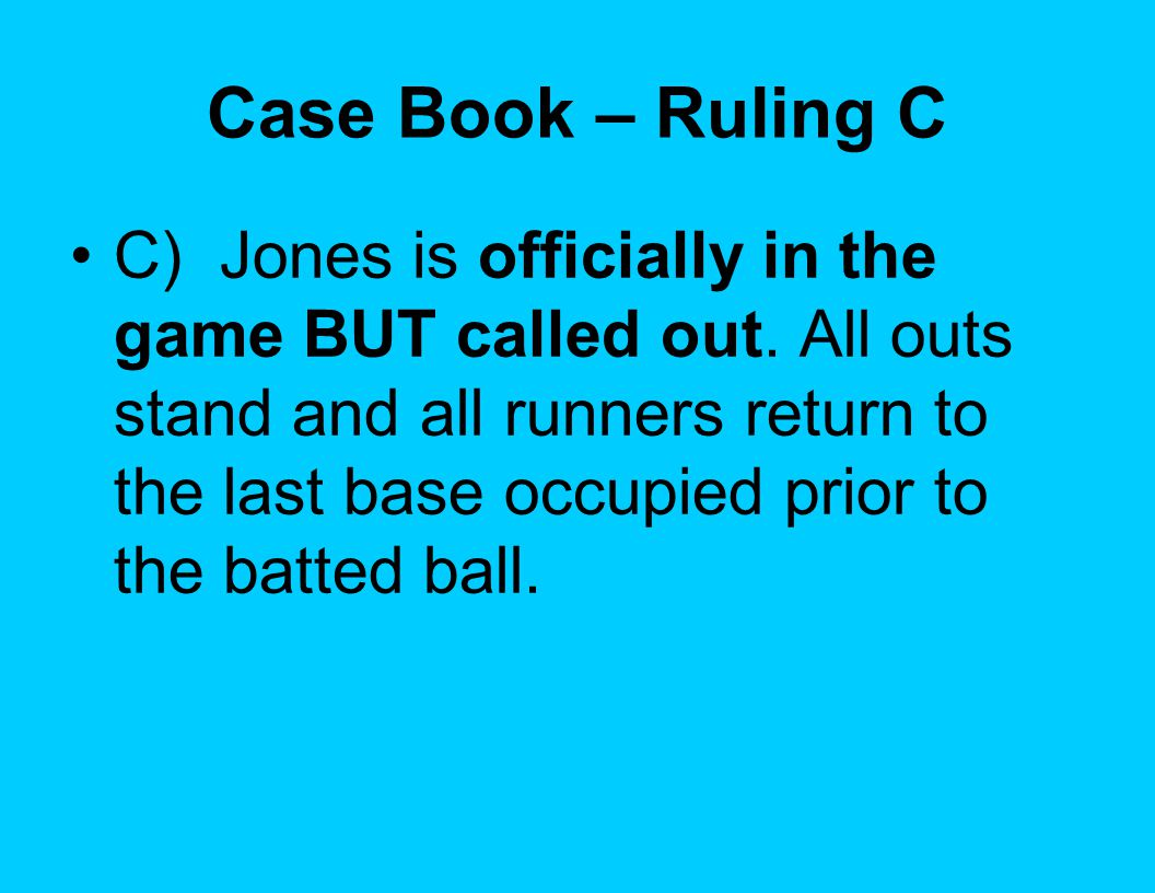 Case Book – Ruling C C) Jones is officially in the game BUT called out. All outs stand and all runners return to the last base occupied prior to the b
