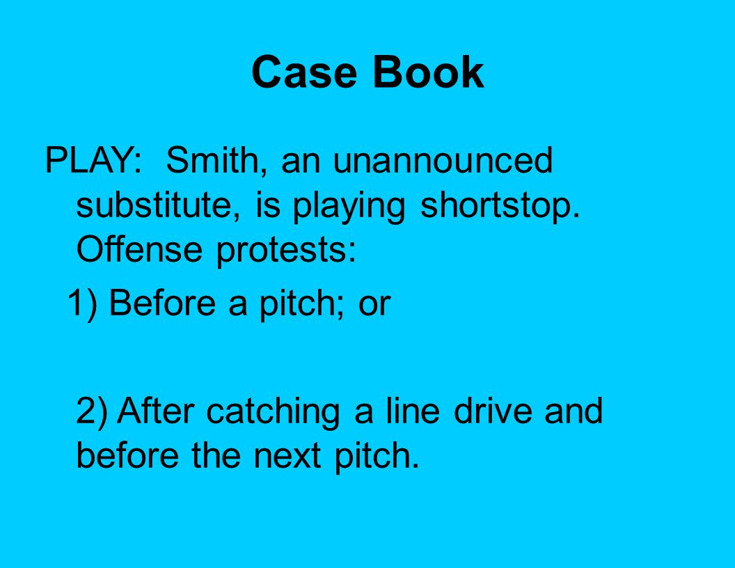Case Book PLAY: Smith, an unannounced substitute, is playing shortstop. Offense protests: 1) Before a pitch; or 2) After catching a line drive and bef