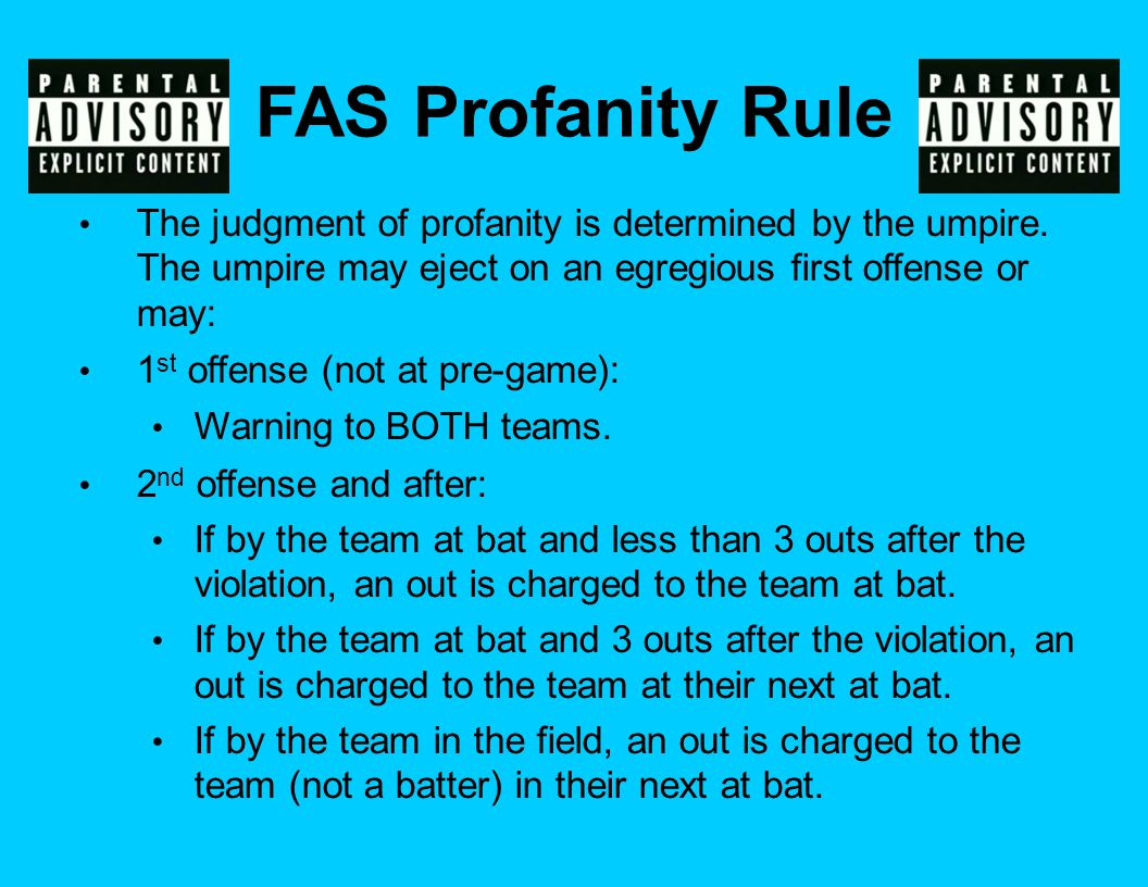 The judgment of profanity is determined by the umpire. The umpire may eject on an egregious first offense or may: 1 st offense (not at pre-game): Warn