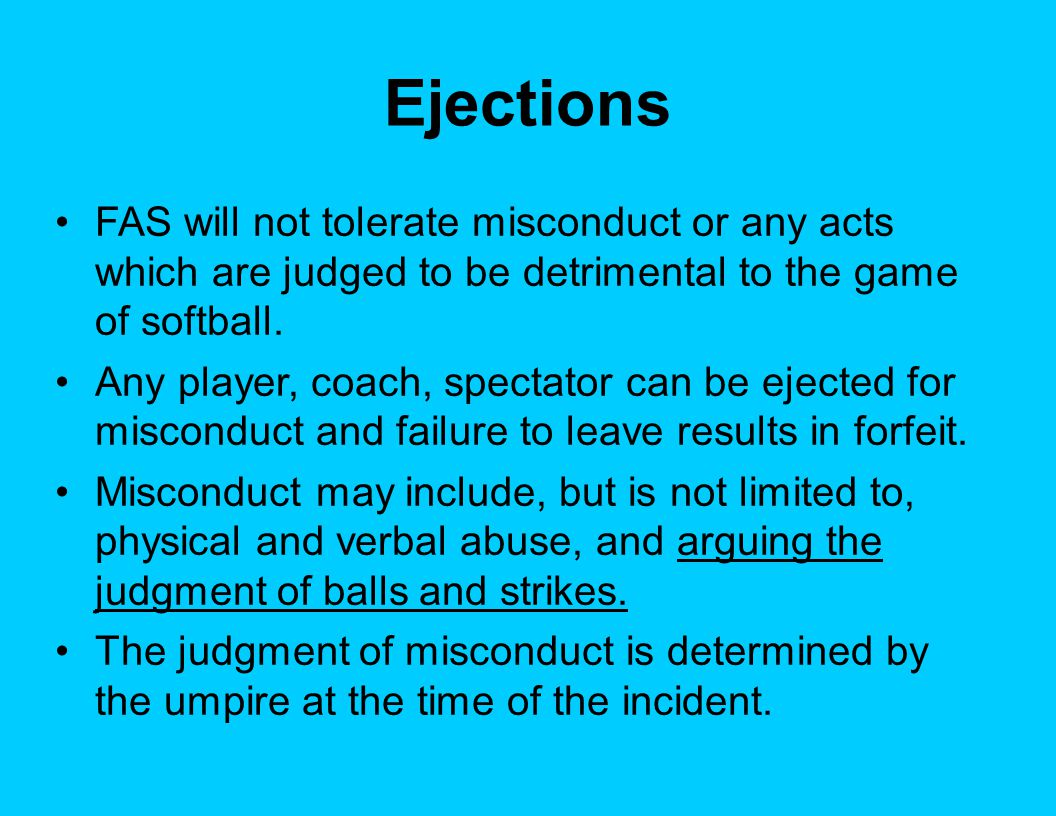Ejections FAS will not tolerate misconduct or any acts which are judged to be detrimental to the game of softball. Any player, coach, spectator can be