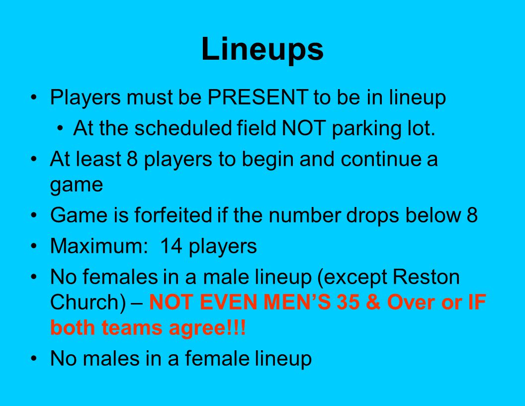Lineups Players must be PRESENT to be in lineup At the scheduled field NOT parking lot. At least 8 players to begin and continue a game Game is forfei