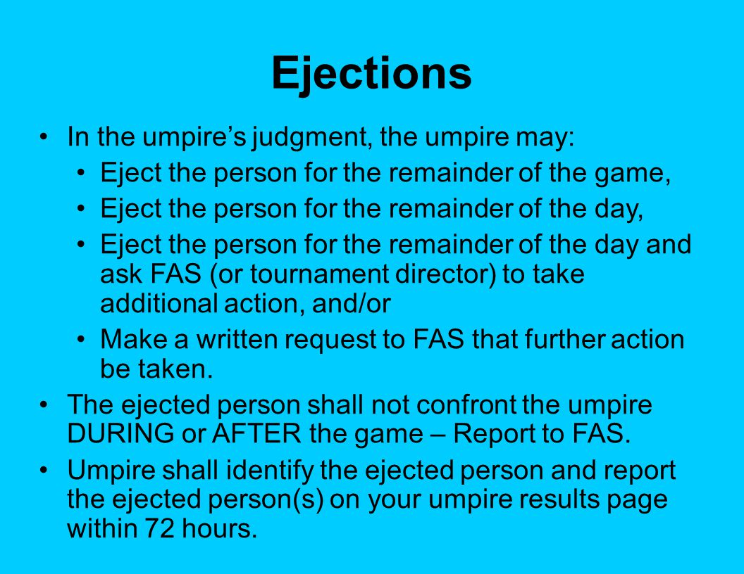 Ejections In the umpire's judgment, the umpire may: Eject the person for the remainder of the game, Eject the person for the remainder of the day, Eje