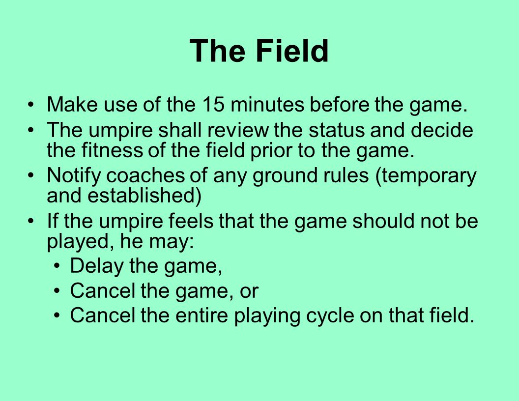 The Field Make use of the 15 minutes before the game. The umpire shall review the status and decide the fitness of the field prior to the game. Notify