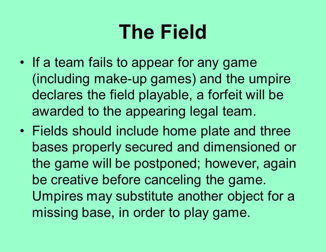 The Field If a team fails to appear for any game (including make-up games) and the umpire declares the field playable, a forfeit will be awarded to th