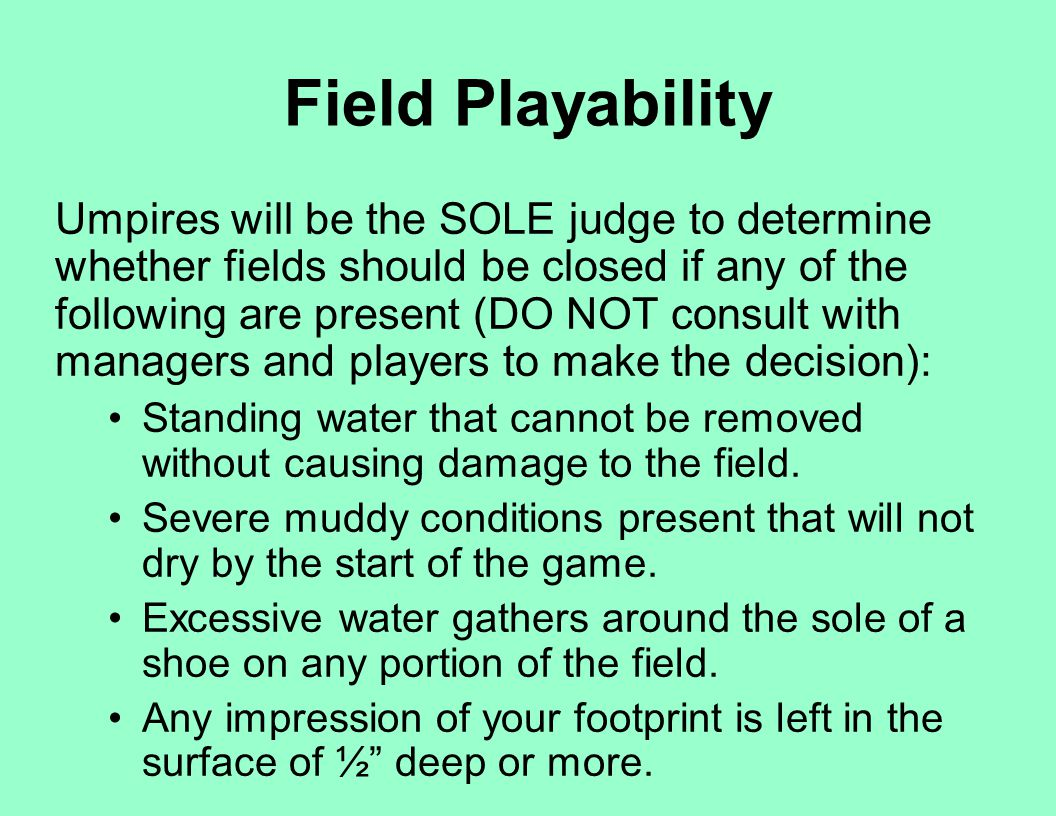 Field Playability Umpires will be the SOLE judge to determine whether fields should be closed if any of the following are present (DO NOT consult with