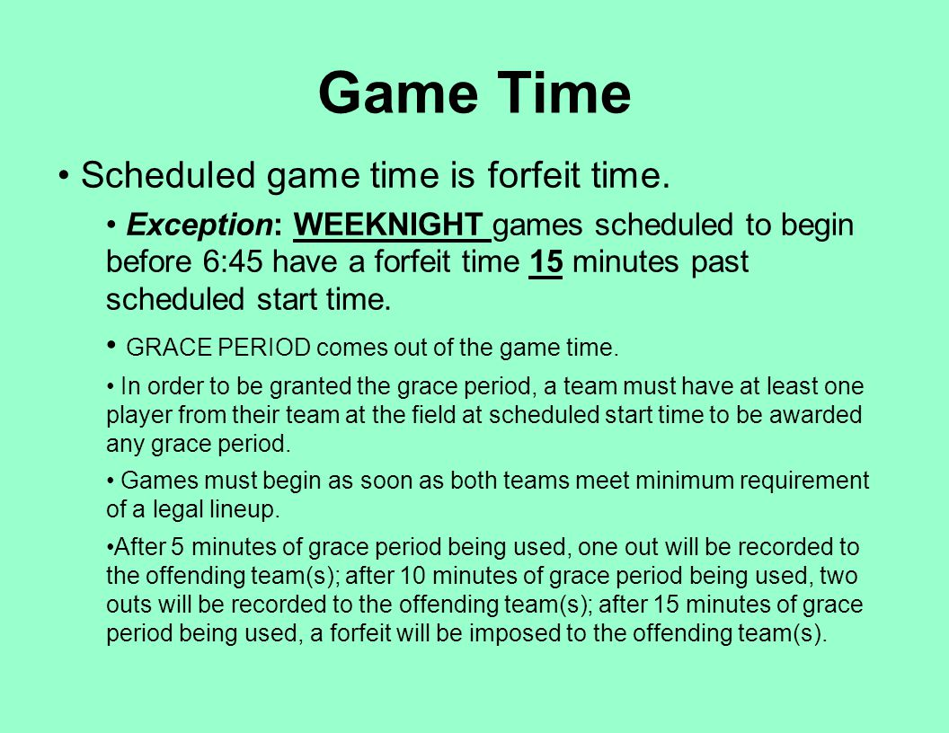 Scheduled game time is forfeit time. Exception: WEEKNIGHT games scheduled to begin before 6:45 have a forfeit time 15 minutes past scheduled start tim