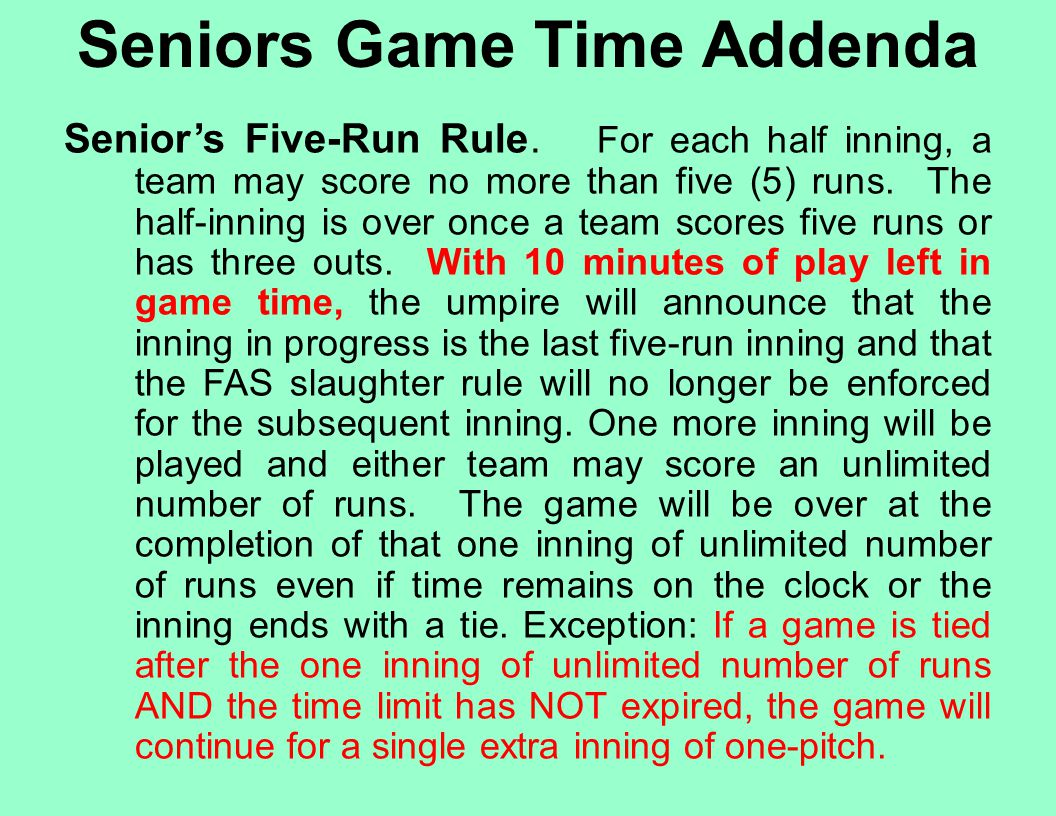 Seniors Game Time Addenda Senior's Five-Run Rule. For each half inning, a team may score no more than five (5) runs. The half-inning is over once a te