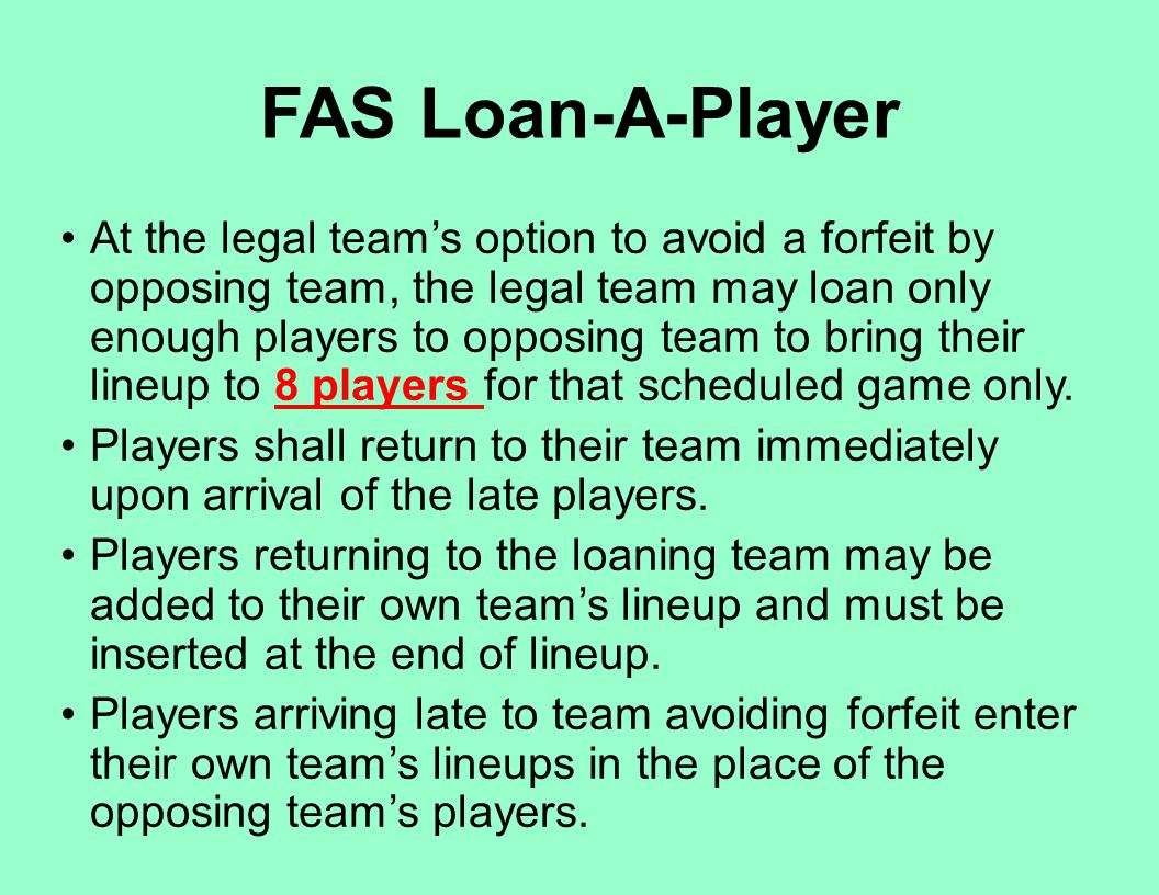 FAS Loan-A-Player At the legal team's option to avoid a forfeit by opposing team, the legal team may loan only enough players to opposing team to brin