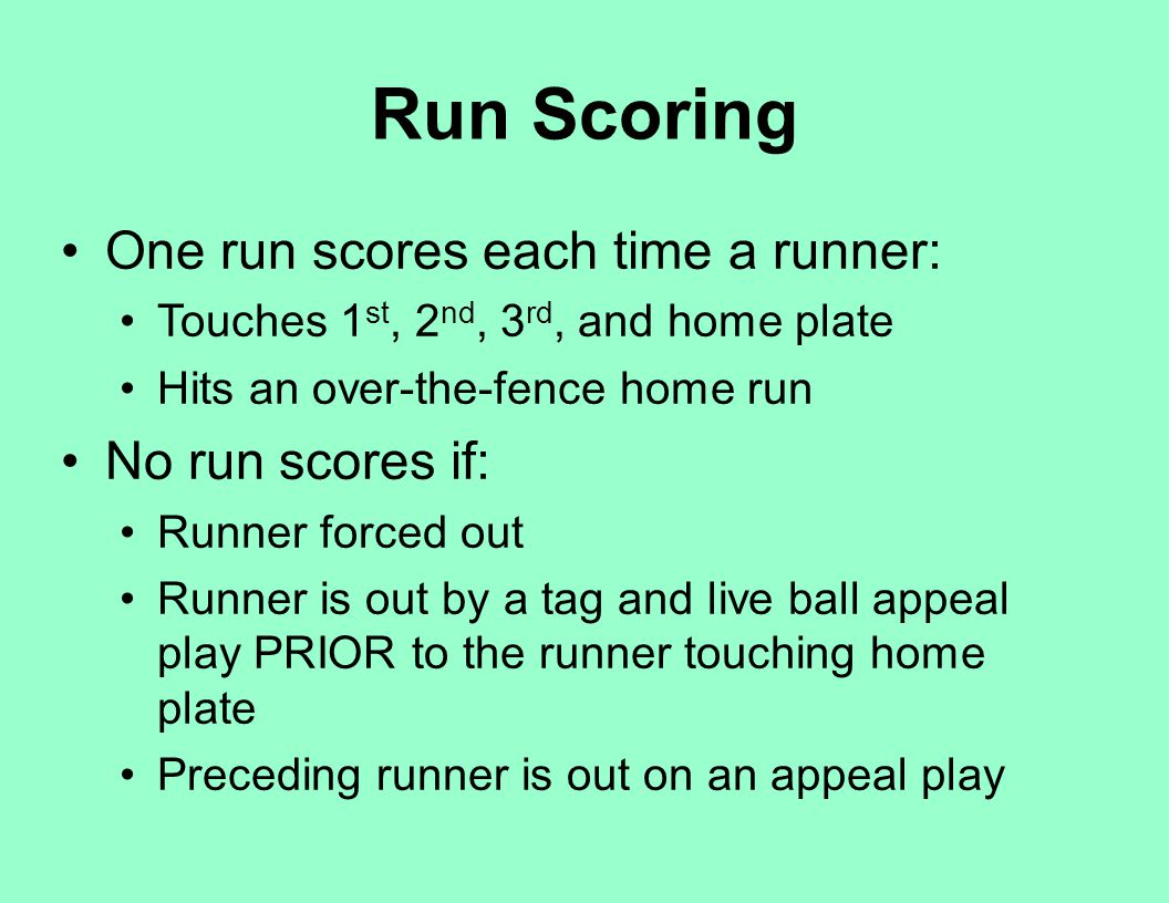 Run Scoring One run scores each time a runner: Touches 1 st, 2 nd, 3 rd, and home plate Hits an over-the-fence home run No run scores if: Runner force