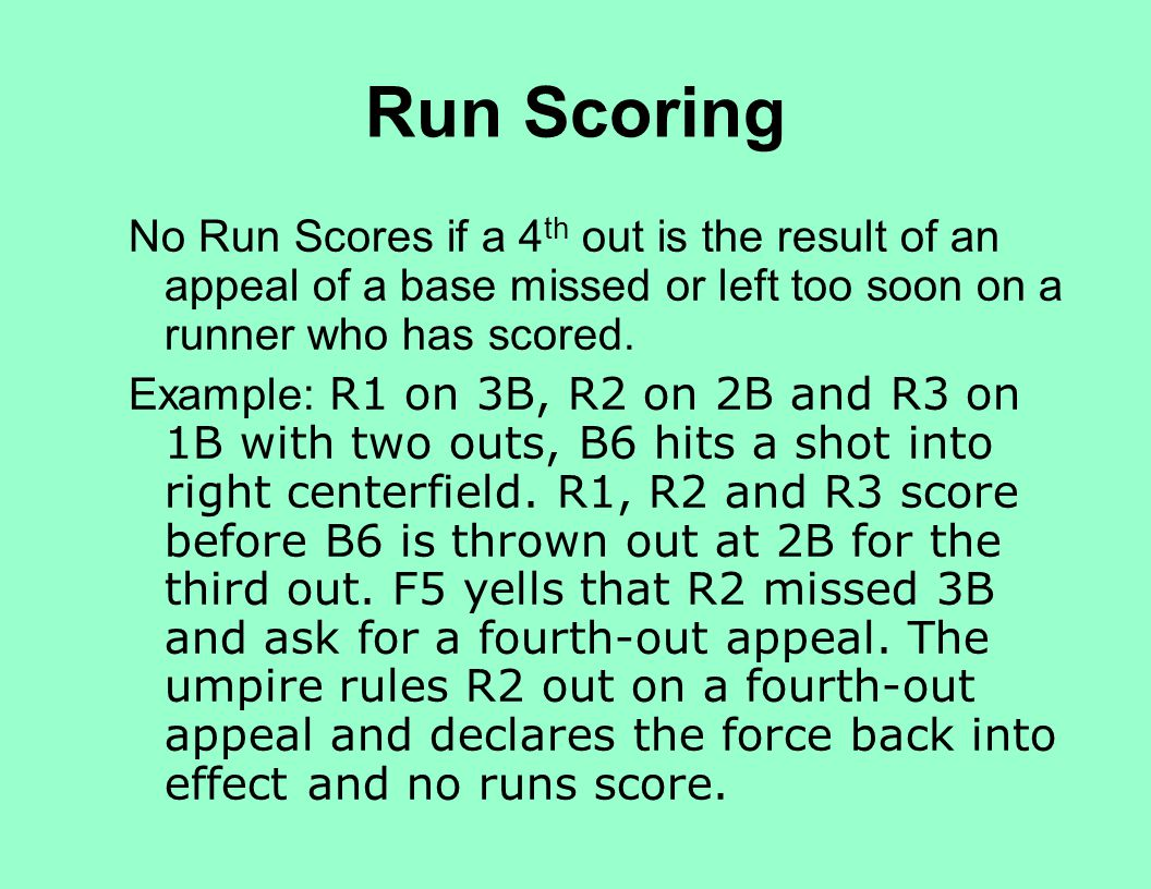 Run Scoring No Run Scores if a 4 th out is the result of an appeal of a base missed or left too soon on a runner who has scored. Example: R1 on 3B, R2