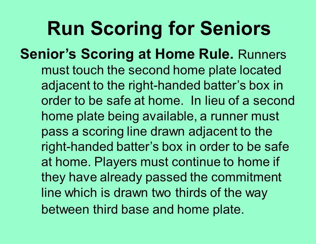 Run Scoring for Seniors Senior's Scoring at Home Rule. Runners must touch the second home plate located adjacent to the right-handed batter's box in o