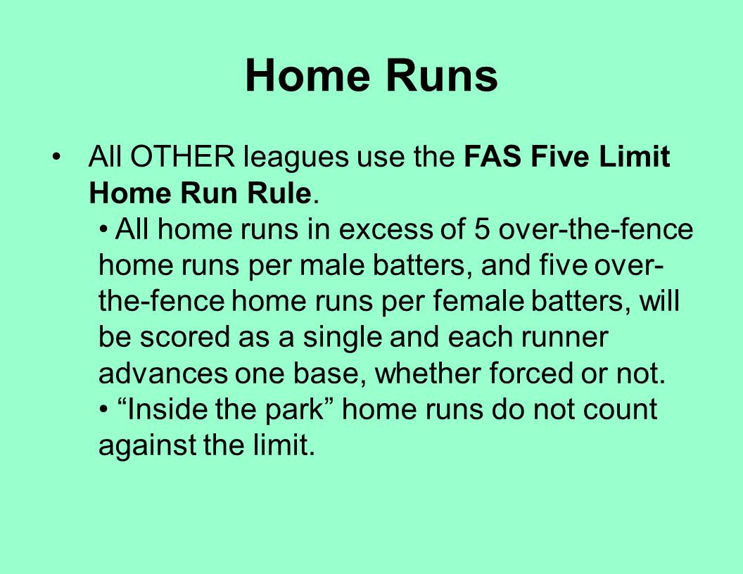 All OTHER leagues use the FAS Five Limit Home Run Rule. All home runs in excess of 5 over-the-fence home runs per male batters, and five over- the-fen