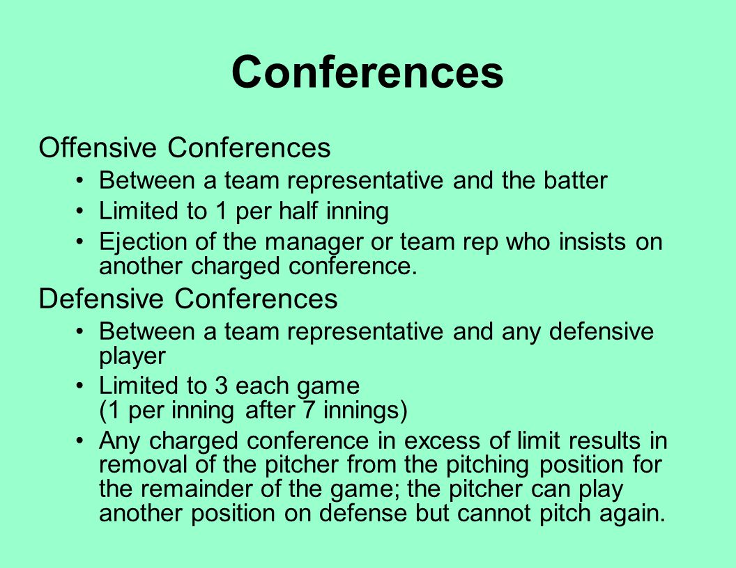 Conferences Offensive Conferences Between a team representative and the batter Limited to 1 per half inning Ejection of the manager or team rep who in