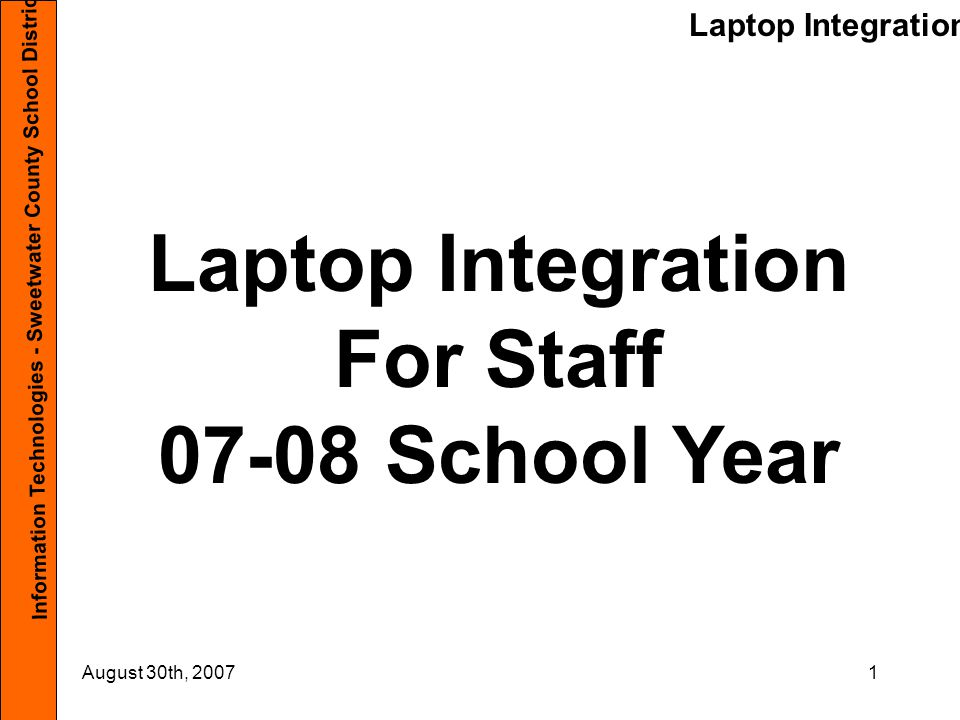 Laptop Integration Information Technologies - Sweetwater County School District #1 August 30th, 200742 Connecting to the Network As we start the school year, please use the Red Ethernet cord to plug into the Network.